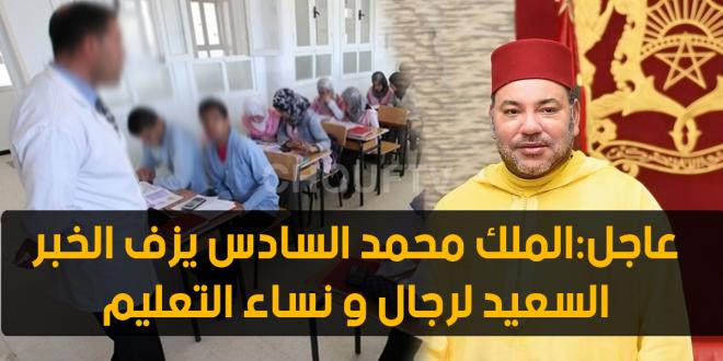 عاجل:الملك محمد السادس يزف الخبر السعيد لرجال و نساء التعليم